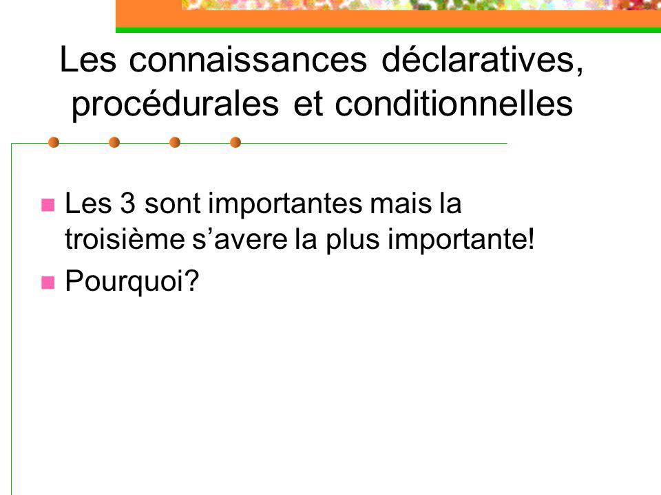 Les connaissances déclaratives, procédurales et conditionnelles Les 3 sont importantes mais la troisième savere la plus importante.