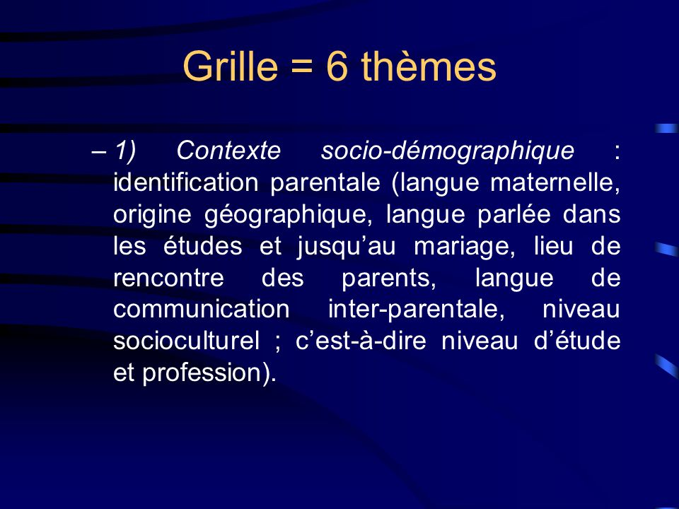 Grille = 6 thèmes –1) Contexte socio-démographique : identification parentale (langue maternelle, origine géographique, langue parlée dans les études et jusquau mariage, lieu de rencontre des parents, langue de communication inter-parentale, niveau socioculturel ; cest-à-dire niveau détude et profession).