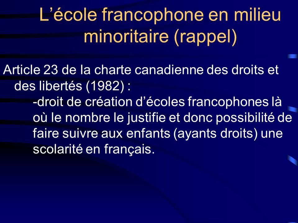 Lécole francophone en milieu minoritaire (rappel) Article 23 de la charte canadienne des droits et des libertés (1982) : -droit de création décoles francophones là où le nombre le justifie et donc possibilité de faire suivre aux enfants (ayants droits) une scolarité en français.