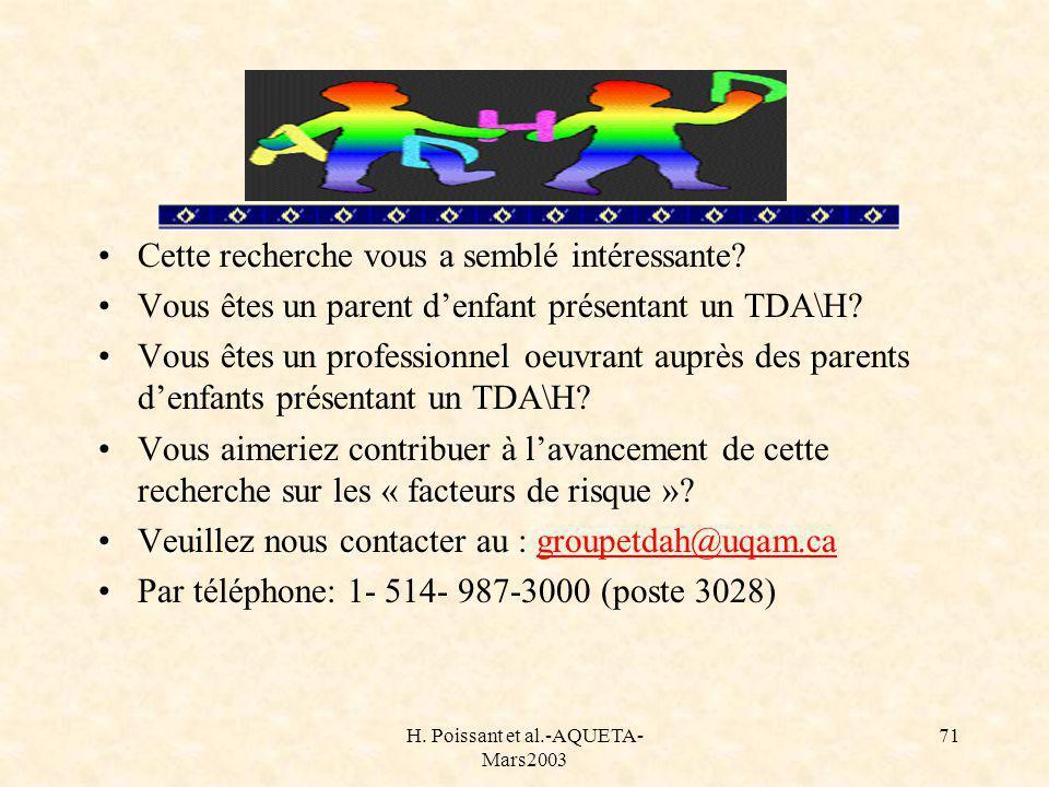 H. Poissant et al.-AQUETA- Mars2003 71 Cette recherche vous a semblé intéressante? Vous êtes un parent denfant présentant un TDA\H? Vous êtes un profe