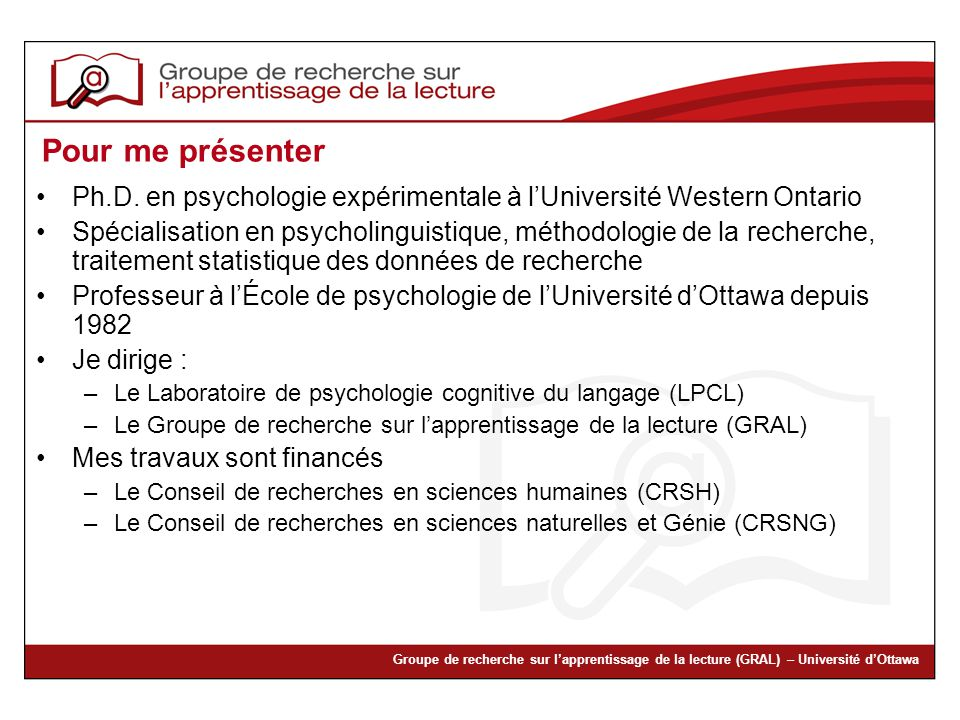 Groupe de recherche sur lapprentissage de la lecture (GRAL) – Université dOttawa Pour me présenter Ph.D. en psychologie expérimentale à lUniversité We