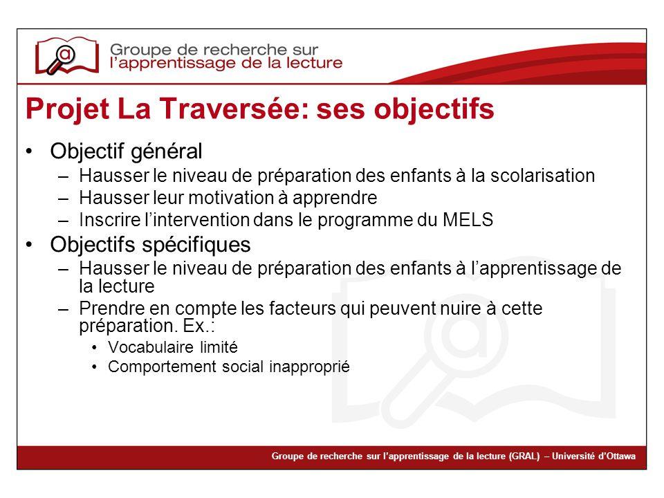 Groupe de recherche sur lapprentissage de la lecture (GRAL) – Université dOttawa Projet La Traversée: ses objectifs Objectif général –Hausser le nivea