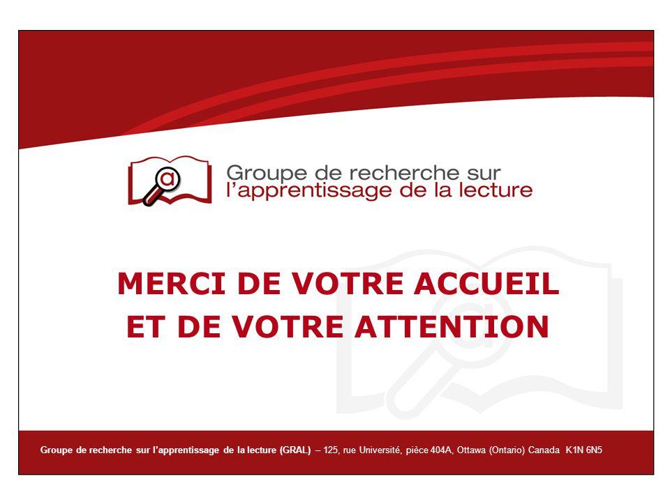 Groupe de recherche sur lapprentissage de la lecture (GRAL) – 125, rue Université, pièce 404A, Ottawa (Ontario) Canada K1N 6N5 MERCI DE VOTRE ACCUEIL
