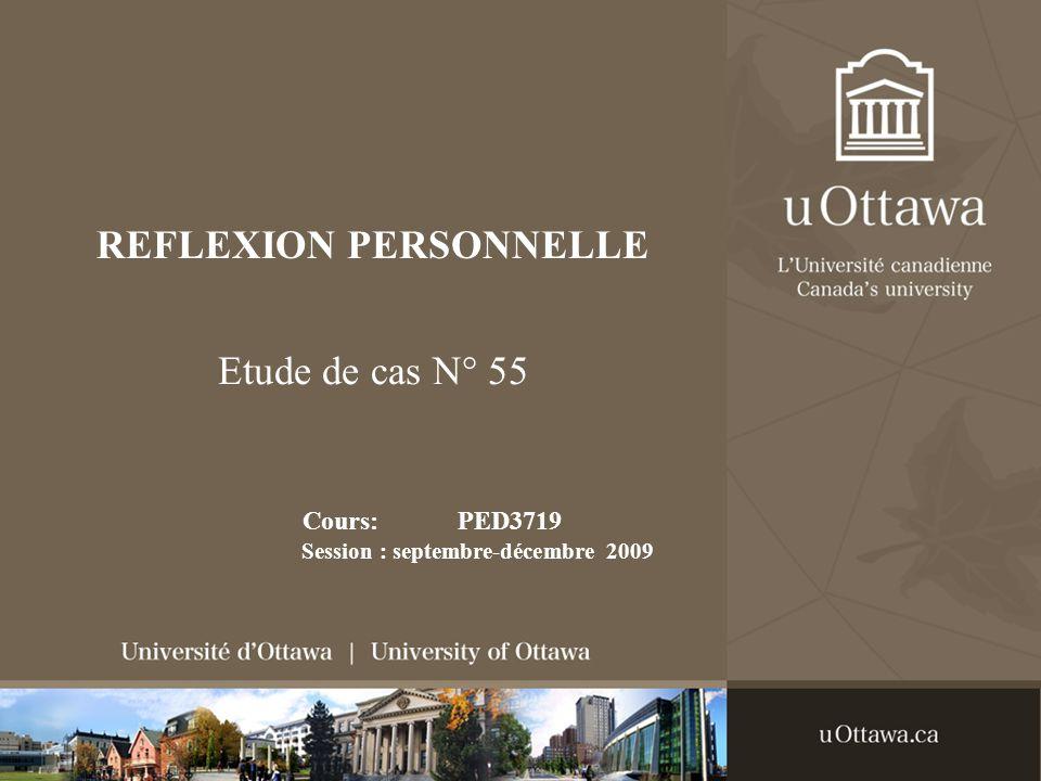 REFLEXION PERSONNELLE Etude de cas N° 55 Cours: PED3719 Session : septembre-décembre 2009