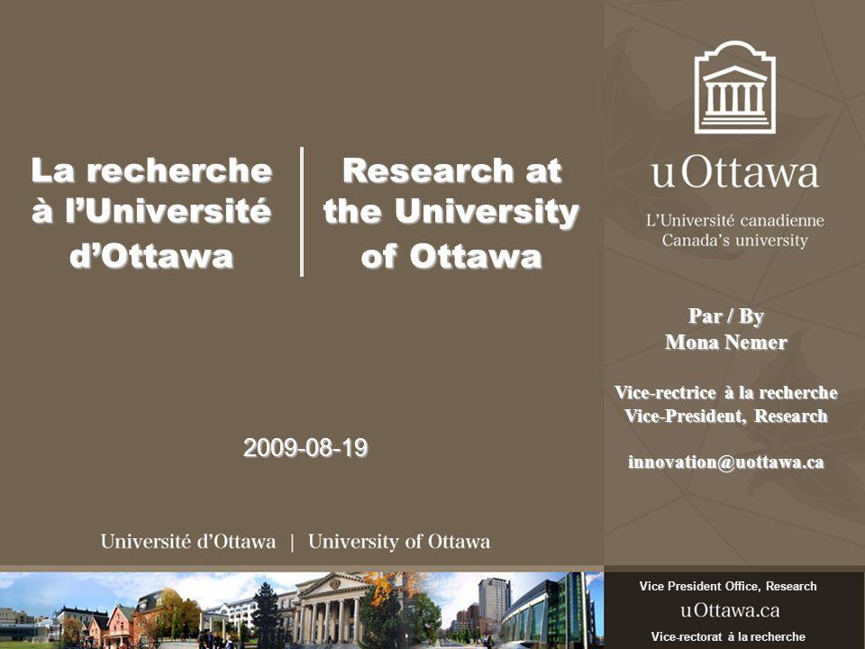 La recherche à lUniversité dOttawa 2009-08-19 Vice-rectorat à la recherche Vice President Office, Research Par / By Mona Nemer Vice-rectrice à la rech