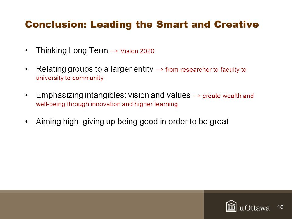Conclusion: Leading the Smart and Creative Thinking Long Term Vision 2020 Relating groups to a larger entity from researcher to faculty to university to community Emphasizing intangibles: vision and values create wealth and well-being through innovation and higher learning Aiming high: giving up being good in order to be great 10
