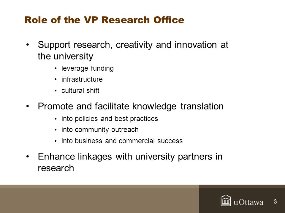 3 Role of the VP Research Office Support research, creativity and innovation at the university leverage funding infrastructure cultural shift Promote