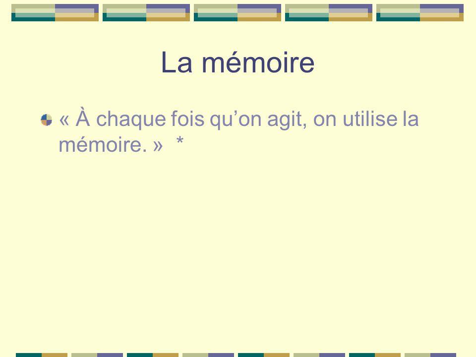 La mémoire « À chaque fois quon agit, on utilise la mémoire. » *