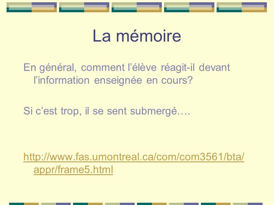 La mémoire En général, comment lélève réagit-il devant linformation enseignée en cours? Si cest trop, il se sent submergé…. http://www.fas.umontreal.c