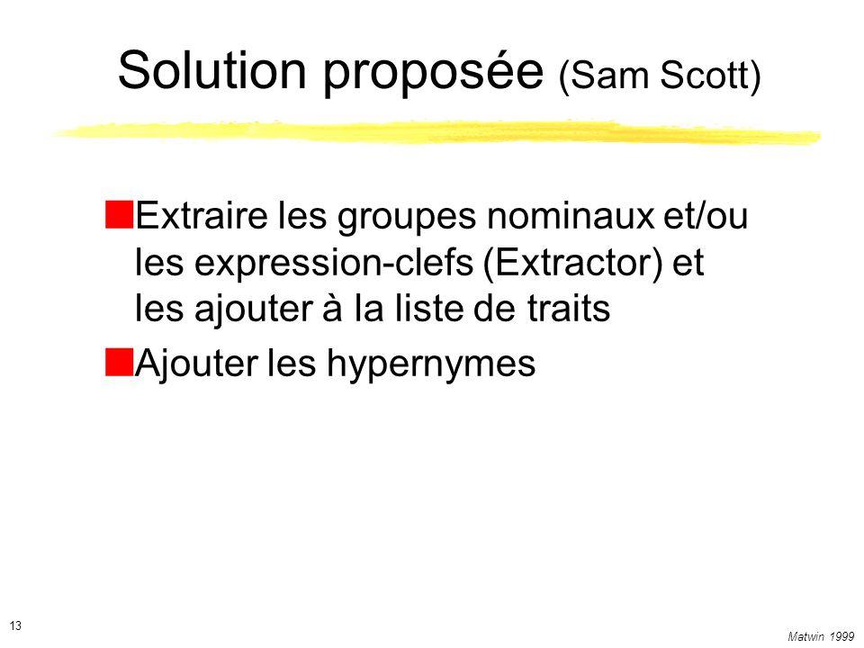 Matwin 1999 13 Solution proposée (Sam Scott) Extraire les groupes nominaux et/ou les expression-clefs (Extractor) et les ajouter à la liste de traits