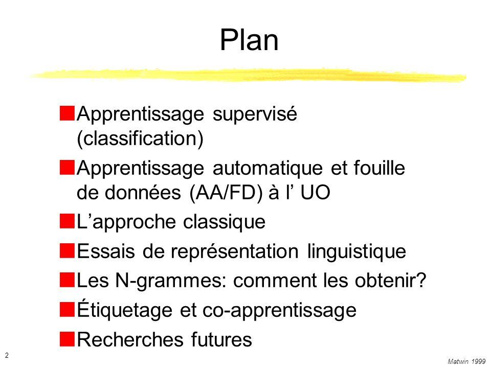 Matwin 1999 2 Plan Apprentissage supervisé (classification) Apprentissage automatique et fouille de données (AA/FD) à l UO Lapproche classique Essais