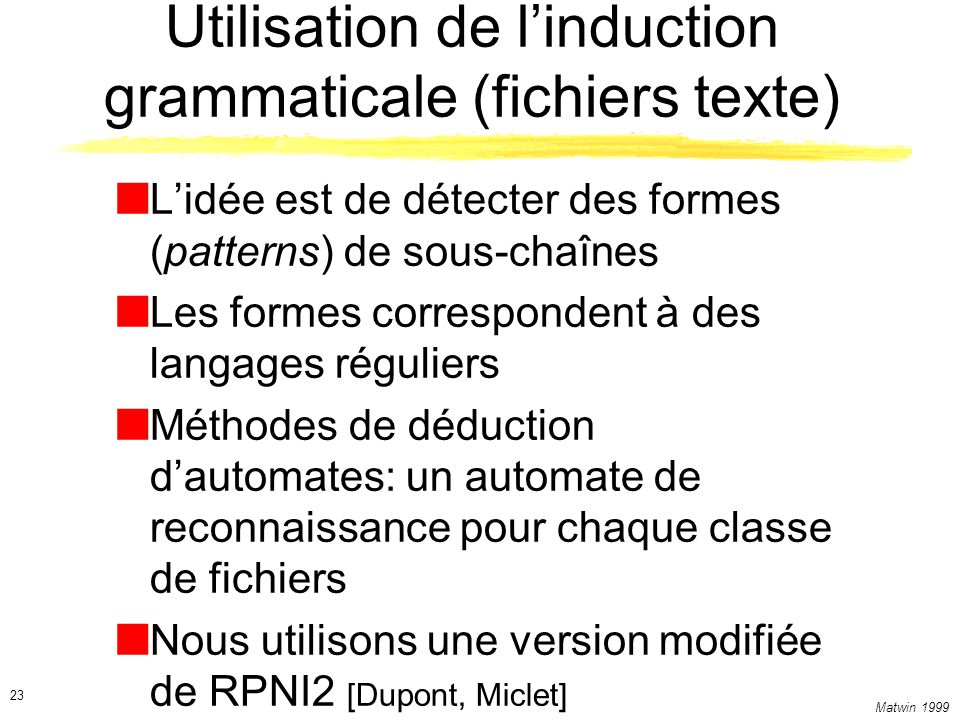 Matwin 1999 23 Utilisation de linduction grammaticale (fichiers texte) Lidée est de détecter des formes (patterns) de sous-chaînes Les formes correspo