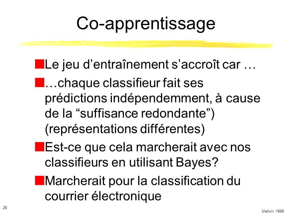 Matwin 1999 26 Co-apprentissage Le jeu dentraînement saccroît car … …chaque classifieur fait ses prédictions indépendemment, à cause de la suffisance