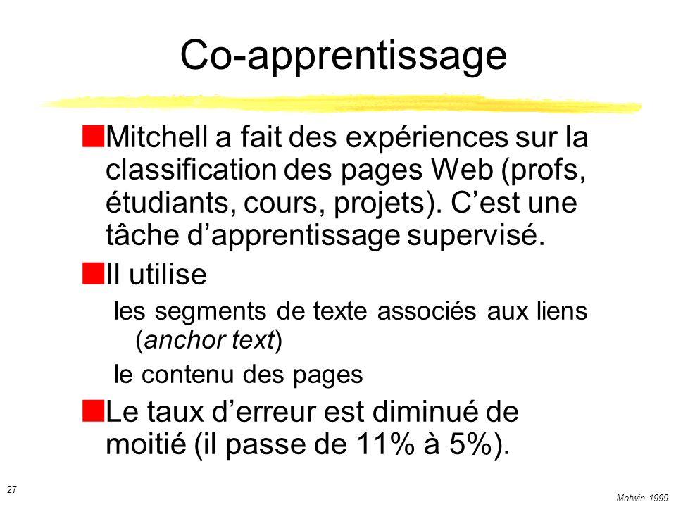 Matwin 1999 27 Co-apprentissage Mitchell a fait des expériences sur la classification des pages Web (profs, étudiants, cours, projets). Cest une tâche