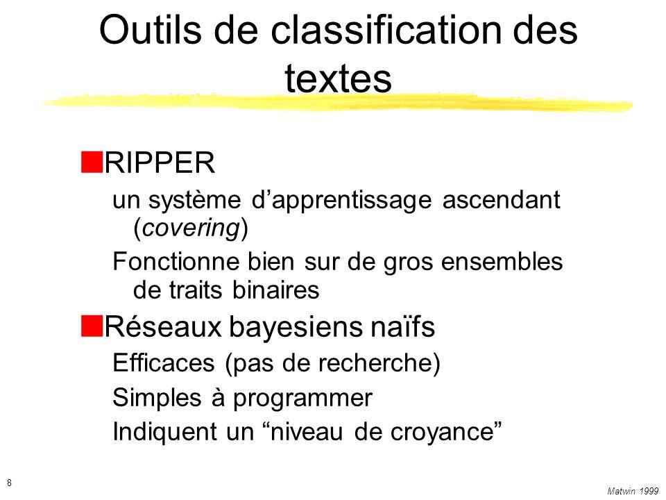 Matwin 1999 8 Outils de classification des textes RIPPER un système dapprentissage ascendant (covering) Fonctionne bien sur de gros ensembles de trait