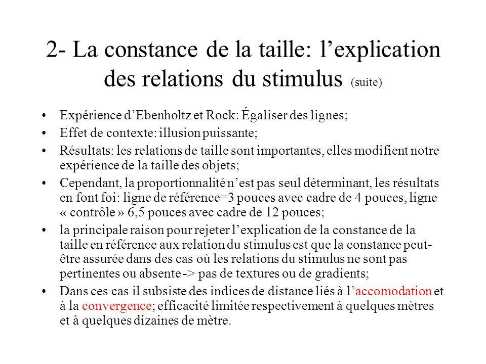 2- La constance de la taille: lexplication des relations du stimulus (suite) Expérience dEbenholtz et Rock: Égaliser des lignes; Effet de contexte: il