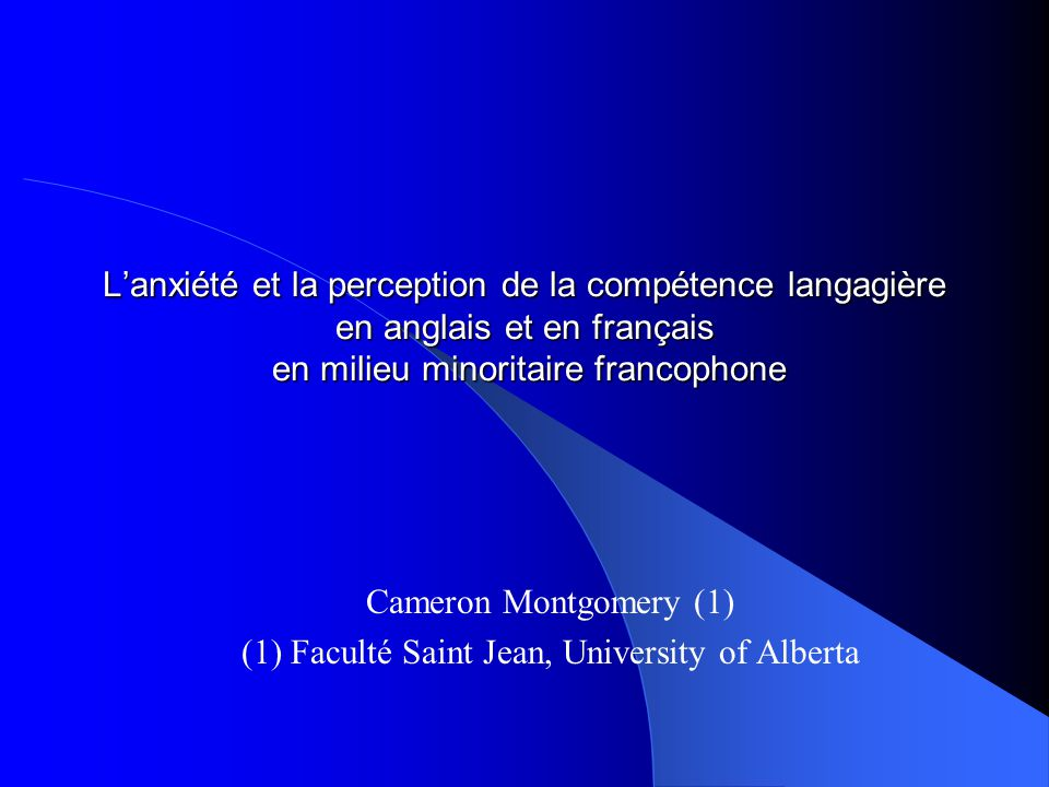 Lanxiété et la perception de la compétence langagière en anglais et en français en milieu minoritaire francophone Cameron Montgomery (1) (1) Faculté Saint Jean, University of Alberta
