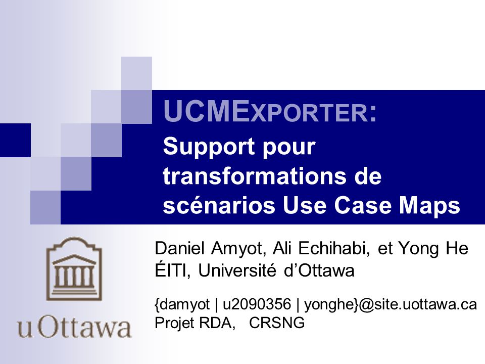 UCME XPORTER : Support pour transformations de scénarios Use Case Maps Daniel Amyot, Ali Echihabi, et Yong He ÉITI, Université dOttawa {damyot | u2090