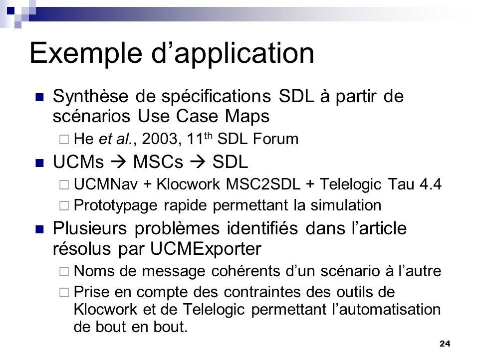 24 Exemple dapplication Synthèse de spécifications SDL à partir de scénarios Use Case Maps He et al., 2003, 11 th SDL Forum UCMs MSCs SDL UCMNav + Klo