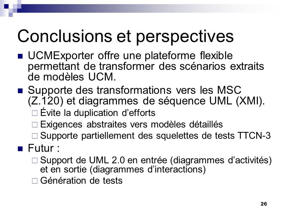 26 Conclusions et perspectives UCMExporter offre une plateforme flexible permettant de transformer des scénarios extraits de modèles UCM. Supporte des