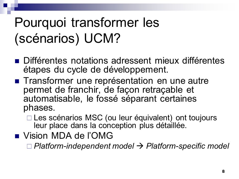 8 Pourquoi transformer les (scénarios) UCM? Différentes notations adressent mieux différentes étapes du cycle de développement. Transformer une représ