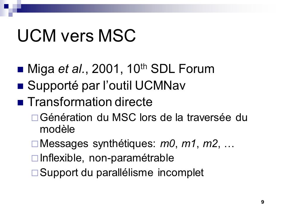 9 UCM vers MSC Miga et al., 2001, 10 th SDL Forum Supporté par loutil UCMNav Transformation directe Génération du MSC lors de la traversée du modèle M