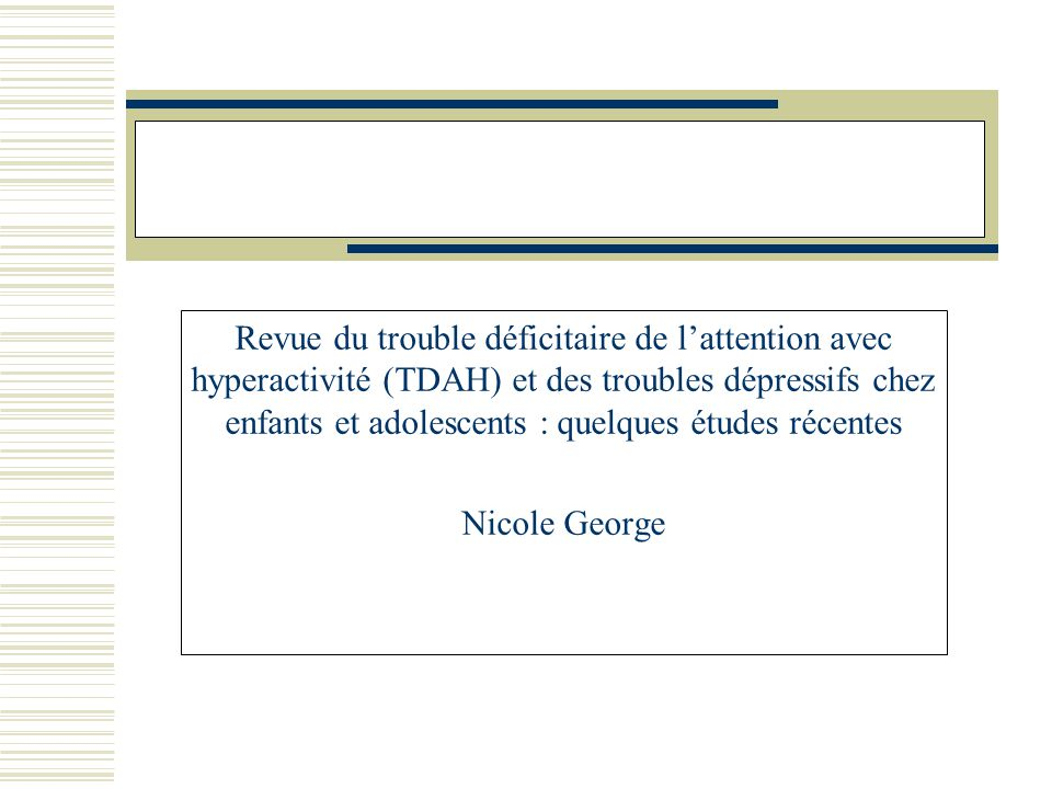 Revue du trouble déficitaire de lattention avec hyperactivité (TDAH) et des troubles dépressifs chez enfants et adolescents : quelques études récentes Nicole George