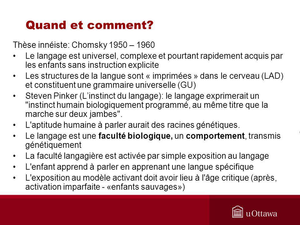 Thèse innéiste: Chomsky 1950 – 1960 Le langage est universel, complexe et pourtant rapidement acquis par les enfants sans instruction explicite Les structures de la langue sont « imprimées » dans le cerveau (LAD) et constituent une grammaire universelle (GU) Steven Pinker (Linstinct du langage): le langage exprimerait un instinct humain biologiquement programmé, au même titre que la marche sur deux jambes .