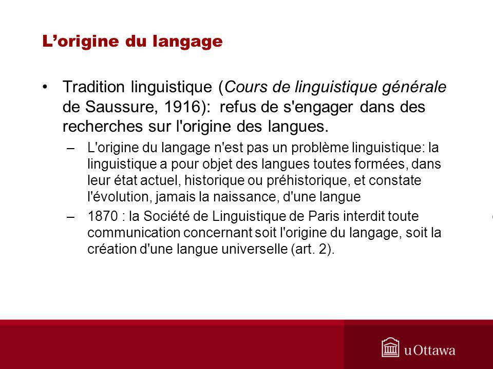 Lorigine du langage Tradition linguistique (Cours de linguistique générale de Saussure, 1916): refus de s engager dans des recherches sur l origine des langues.