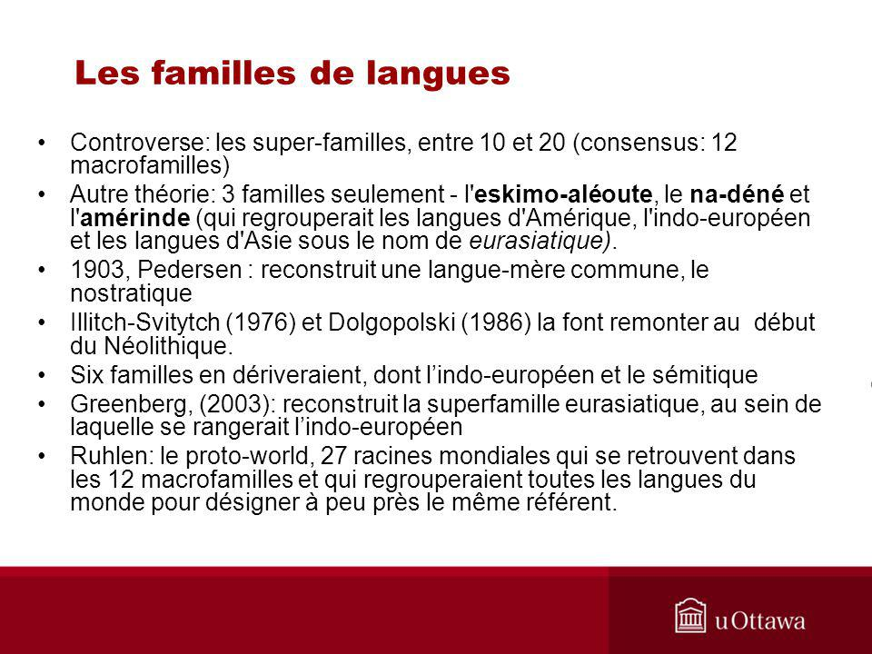 Les familles de langues Controverse: les super-familles, entre 10 et 20 (consensus: 12 macrofamilles) Autre théorie: 3 familles seulement - l eskimo-aléoute, le na-déné et l amérinde (qui regrouperait les langues d Amérique, l indo-européen et les langues d Asie sous le nom de eurasiatique).