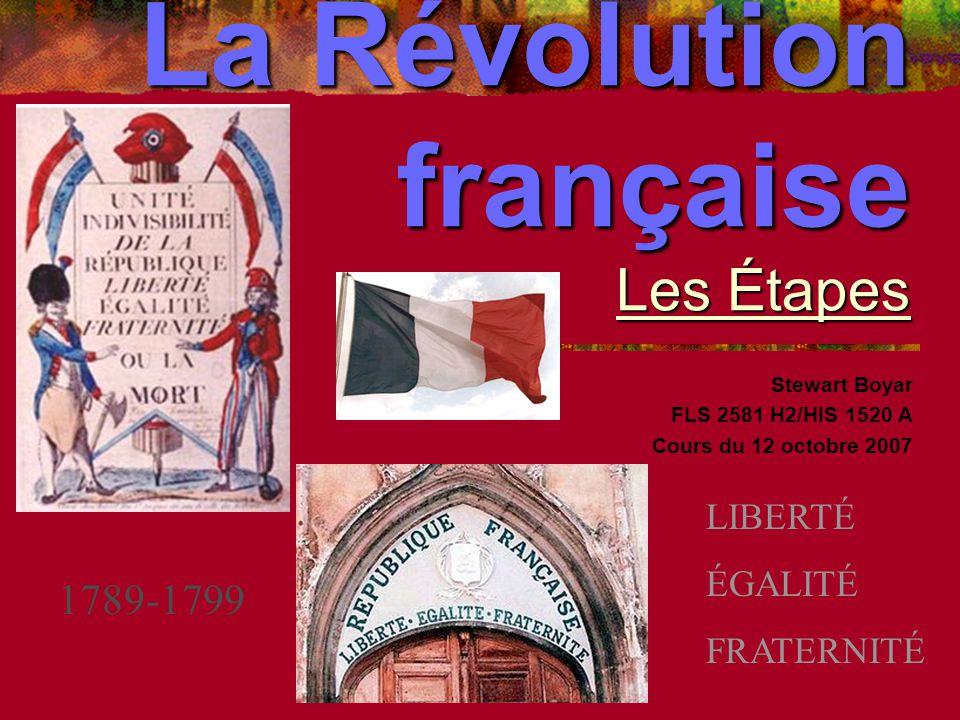 La Révolution française Les Étapes Stewart Boyar FLS 2581 H2/HIS 1520 A Cours du 12 octobre 2007 1789-1799 LIBERTÉ ÉGALITÉ FRATERNITÉ