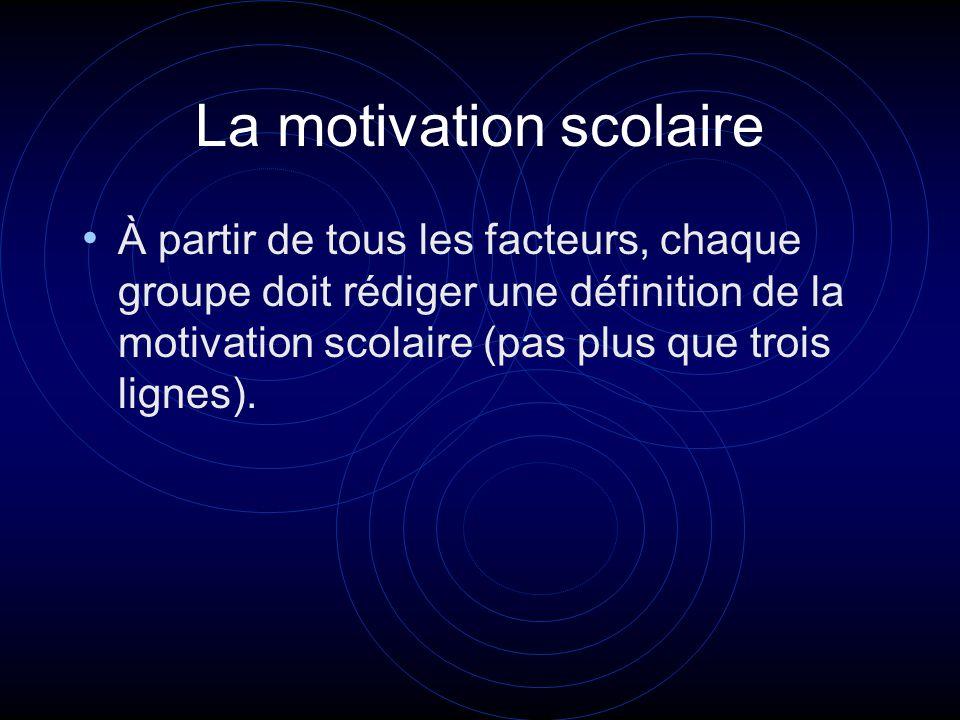 La motivation scolaire À partir de tous les facteurs, chaque groupe doit rédiger une définition de la motivation scolaire (pas plus que trois lignes).