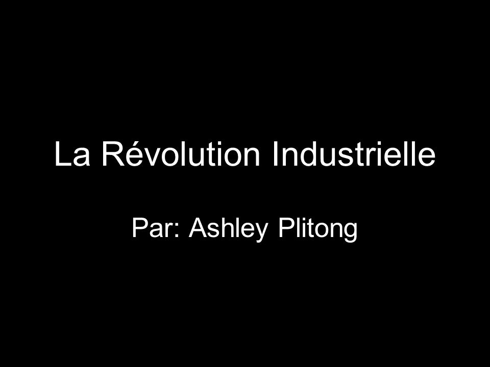 La Révolution Industrielle Par: Ashley Plitong