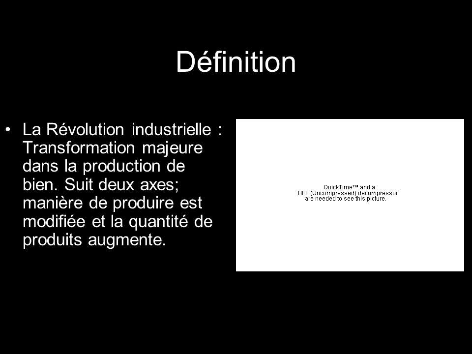 Définition La Révolution industrielle : Transformation majeure dans la production de bien. Suit deux axes; manière de produire est modifiée et la quan