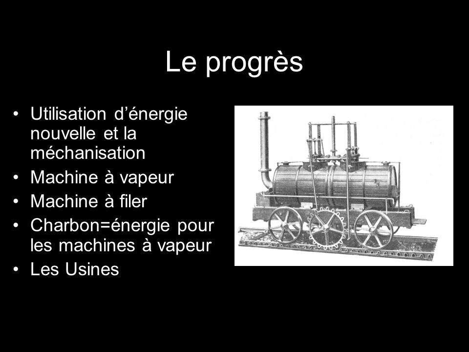 Le progrès Utilisation dénergie nouvelle et la méchanisation Machine à vapeur Machine à filer Charbon=énergie pour les machines à vapeur Les Usines