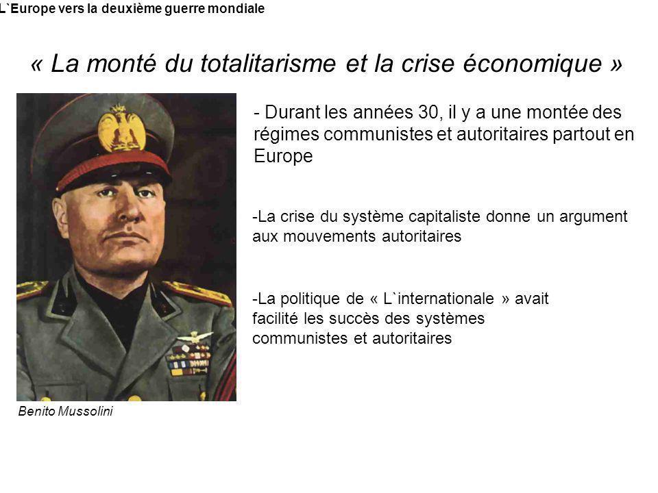 L`Europe vers la deuxième guerre mondiale « La monté du totalitarisme et la crise économique » Benito Mussolini - Durant les années 30, il y a une mon