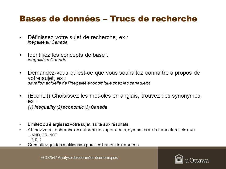 ECO2547 Analyse des données économiques Bases de données – Trucs de recherche Définissez votre sujet de recherche, ex : inégalité au Canada Identifiez les concepts de base : inégalité et Canada Demandez-vous quest-ce que vous souhaitez connaître à propos de votre sujet, ex : situation actuelle de linégalité économique chez les canadiens (EconLit) Choisissez les mot-clés en anglais, trouvez des synonymes, ex : (1) inequality (2) economic (3) Canada Limitez ou élargissez votre sujet, suite aux résultats Affinez votre recherche en utilisant des opérateurs, symboles de la troncature tels que …AND, OR, NOT …*, $, .