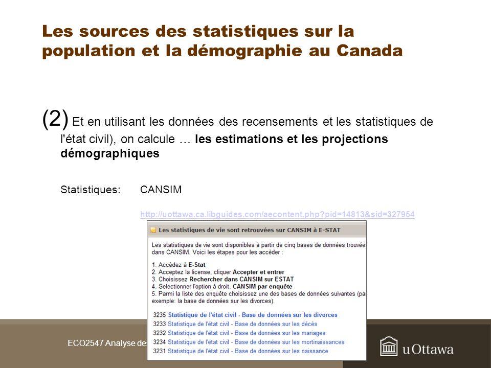 ECO2547 Analyse des données économiques / sept 2008 Les sources des statistiques sur la population et la démographie au Canada (2) Et en utilisant les données des recensements et les statistiques de l état civil), on calcule … les estimations et les projections démographiques Statistiques:CANSIM http://uottawa.ca.libguides.com/aecontent.php pid=14813&sid=327954