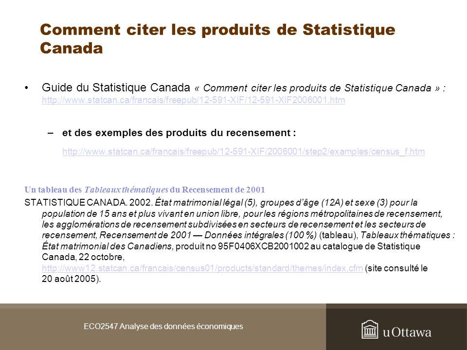 ECO2547 Analyse des données économiques Comment citer les produits de Statistique Canada Guide du Statistique Canada « Comment citer les produits de Statistique Canada » : http://www.statcan.ca/francais/freepub/12-591-XIF/12-591-XIF2006001.htm http://www.statcan.ca/francais/freepub/12-591-XIF/12-591-XIF2006001.htm –et des exemples des produits du recensement : http://www.statcan.ca/francais/freepub/12-591-XIF/2006001/step2/examples/census_f.htm Un tableau des Tableaux thématiques du Recensement de 2001 STATISTIQUE CANADA.