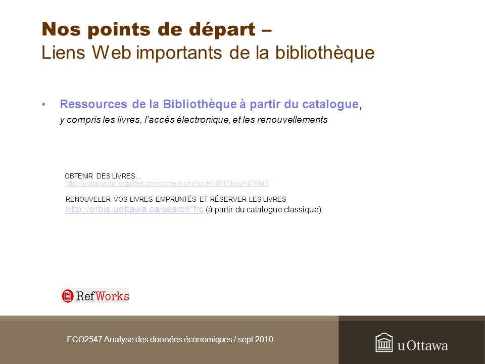 ECO2547 Analyse des données économiques / sept 2010 Nos points de départ – Liens Web importants de la bibliothèque Ressources de la Bibliothèque à partir du catalogue, y compris les livres, laccès électronique, et les renouvellements OBTENIR DES LIVRES… http://uottawa.ca.libguides.com/content.php pid=14811&sid=479943http://uottawa.ca.libguides.com/content.php pid=14811&sid=479943 RENOUVELER VOS LIVRES EMPRUNTÉS ET RÉSERVER LES LIVRES http://orbis.uottawa.ca/search*frchttp://orbis.uottawa.ca/search*frc (à partir du catalogue classique)