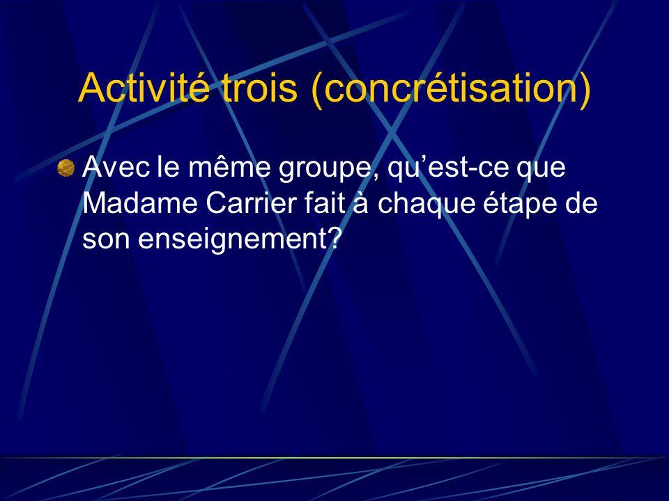 Activité trois (concrétisation) Avec le même groupe, quest-ce que Madame Carrier fait à chaque étape de son enseignement