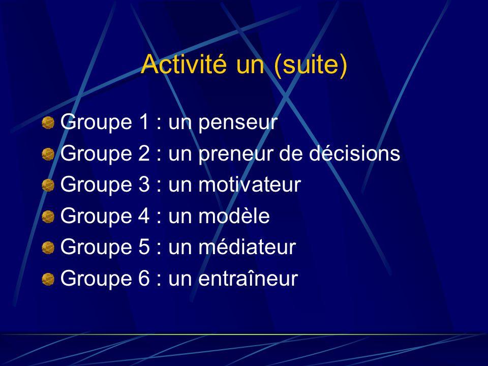 Activité un (suite) Groupe 1 : un penseur Groupe 2 : un preneur de décisions Groupe 3 : un motivateur Groupe 4 : un modèle Groupe 5 : un médiateur Groupe 6 : un entraîneur