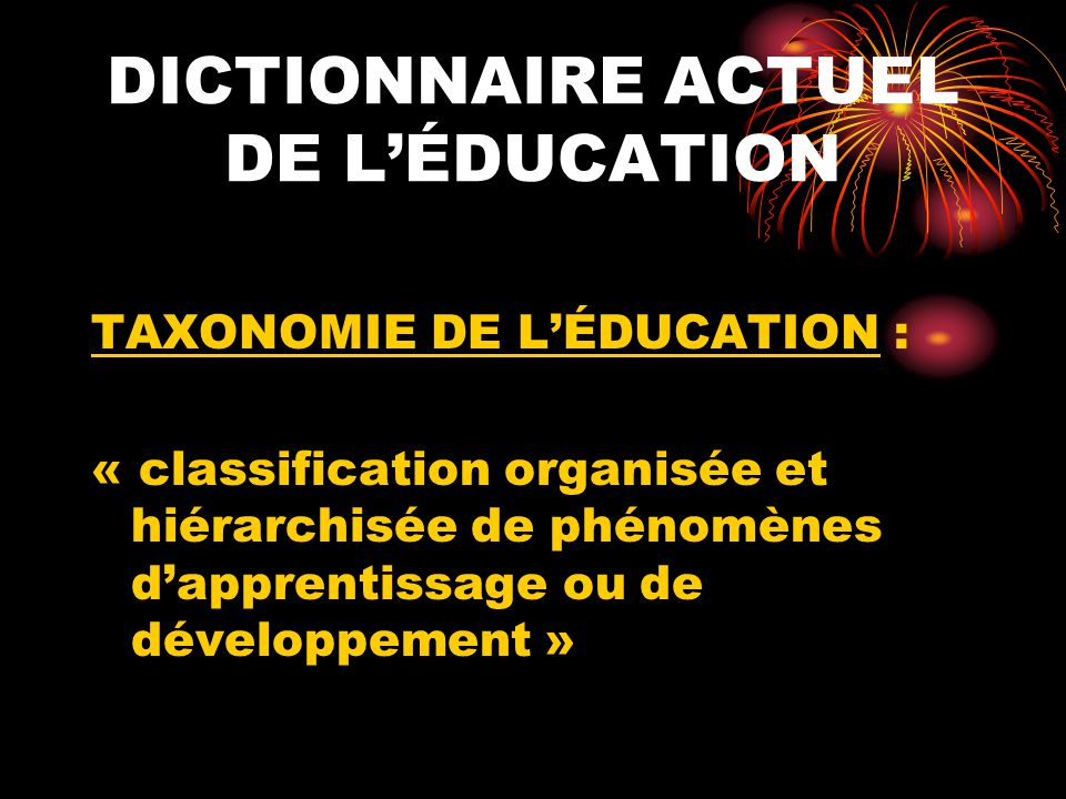 DICTIONNAIRE ACTUEL DE LÉDUCATION TAXONOMIE DE LÉDUCATION : « classification organisée et hiérarchisée de phénomènes dapprentissage ou de développement »