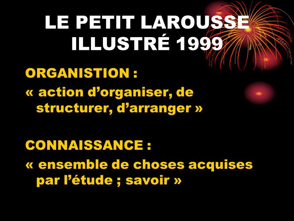 LE PETIT LAROUSSE ILLUSTRÉ 1999 ORGANISTION : « action dorganiser, de structurer, darranger » CONNAISSANCE : « ensemble de choses acquises par létude
