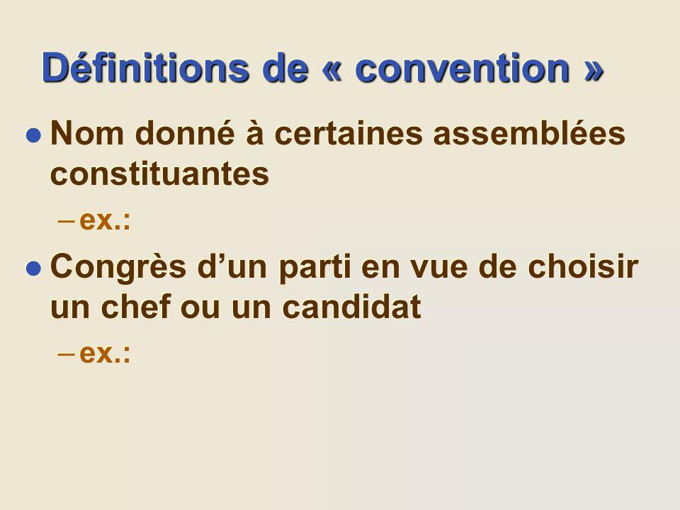 Définitions de « convention » l Nom donné à certaines assemblées constituantes –ex.: l Congrès dun parti en vue de choisir un chef ou un candidat –ex.