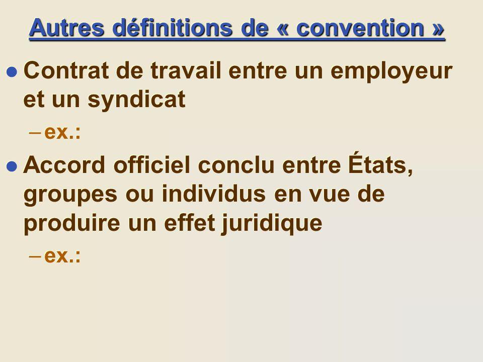 Autres définitions de « convention » l Contrat de travail entre un employeur et un syndicat –ex.: l Accord officiel conclu entre États, groupes ou ind