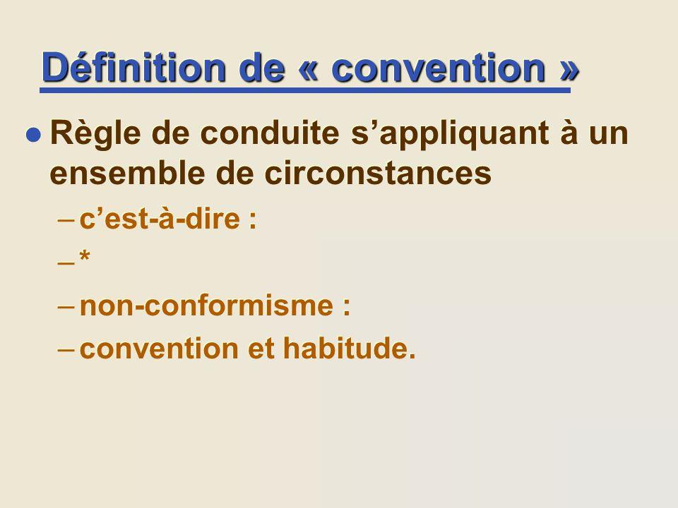 Définition de « convention » l Règle de conduite sappliquant à un ensemble de circonstances –cest-à-dire : –* –non-conformisme : –convention et habitu