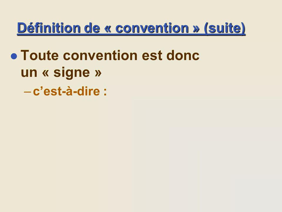 Définition de « convention » (suite) l Toute convention est donc un « signe » –cest-à-dire : l Toute convention est donc un « signe » –cest-à-dire :