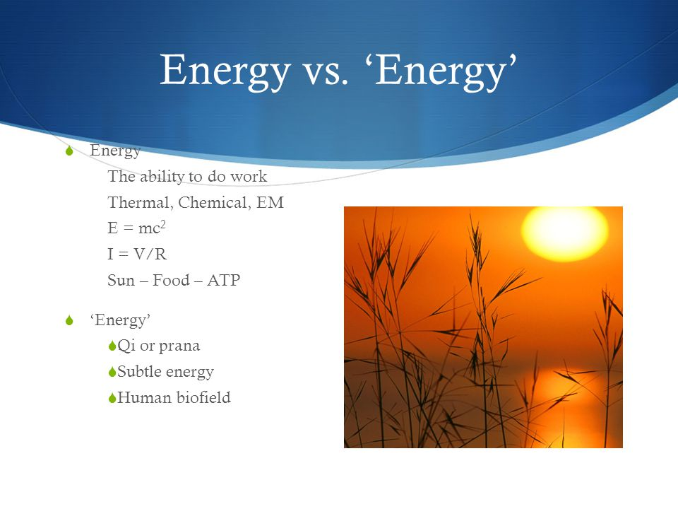 Energy vs. Energy Energy The ability to do work Thermal, Chemical, EM E = mc 2 I = V/R Sun – Food – ATP Energy Qi or prana Subtle energy Human biofiel