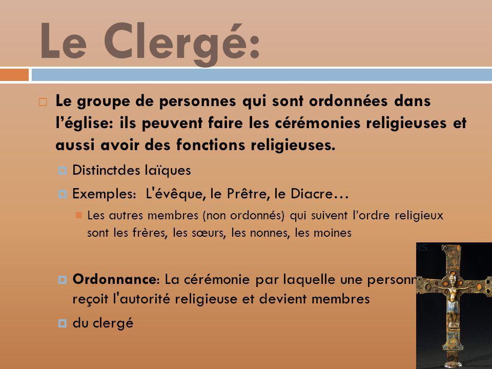 Le Clergé: Le groupe de personnes qui sont ordonnées dans léglise: ils peuvent faire les cérémonies religieuses et aussi avoir des fonctions religieuses.